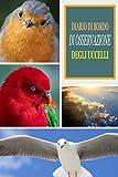 DIARIO DI BORDO DI OSSERVAZIONE DEGLI UCCELLI: Questo taccuino è perfetto per gli amanti degli uccelli | quaderno di bordo con tabella dei contenuti + ... delle specie di uccelli | Ideale come regalo