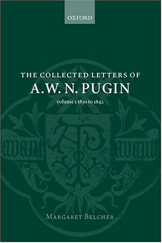 The Collected Letters of A. W. N. Pugin: Volume I: 1830-1842