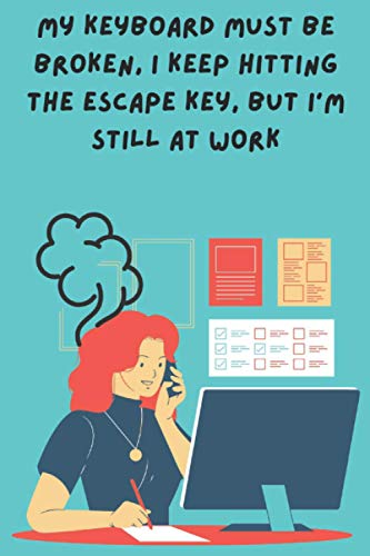 My keyboard must be broken, I keep hitting the escape key, but I'm still at work: Funny Secretary Notebook - ideal gift for husbands / sons / brothers ... - Prank Gift (Notebook Gifts for Families)