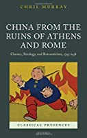 China from the Ruins of Athens and Rome: Classics, Sinology, and Romanticism, 1793-1938 (Classical Presences)