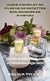 Guide Complet de plus de 50 Recettes Biologiques de Parfum: Recettes de lotion pour la peau et L'hydratation longue durée