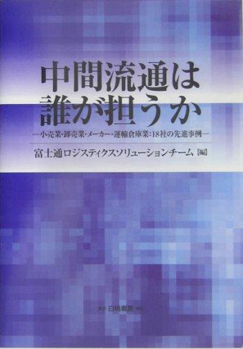 Chūkan ryūtsū wa dare ga ninauka : Kōrigyō oroshiurigyō mēkā un'yu sōkogyō 18sha no senshin jirei.