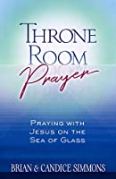 Throne Room Prayer: Praying with Jesus on the Sea of Glass (Passion Translation)