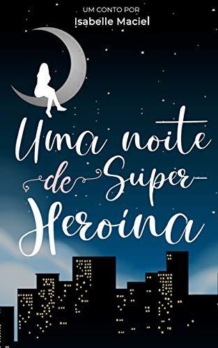 Uma Noite de Super-Heroína por [Isabelle Maciel]