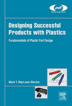 Designing Successful Products with Plastics: Fundamentals of Plastic Part Design (Plastics Design Library) by [Mark T. MacLean-Blevins]