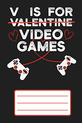 V Is For Video Games Funny Valentine Day Gamer Notebook: Video games controller Heart   V is for Valentine Day Video Games Gift Idea for Addictive Gamers   Blank Lined Journal & Diary for Writing