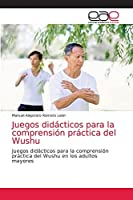 Juegos didácticos para la comprensión práctica del Wushu: Juegos didácticos para la comprensión práctica del Wushu en los adultos mayores