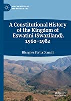A Constitutional History of the Kingdom of Eswatini (Swaziland), 1960–1982 (African Histories and Modernities)