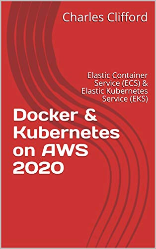 Docker & Kubernetes on AWS 2020: Elastic Container Service (ECS) & Elastic Kubernetes Service (EKS) (English Edition)