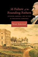 The Failure of the Founding Fathers: Jefferson, Marshall, and the Rise of Presidential Democracy
