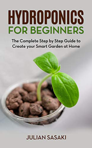 Hydroponics for Beginners: The Complete Step by Step Guide to Create your Smart Garden at Home by [Julian Sasaki]