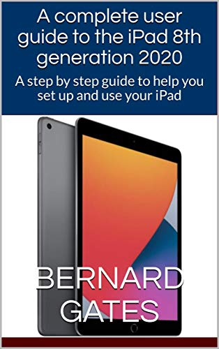 A complete user guide to the iPad 8th generation 2020: A step by step guide to help you set up and use your iPad