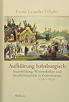 Aufklaerung habsburgisch: Staatsbildung, Wissenskultur und Geschichtspolitik in Zentraleuropa 1750-1850