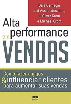 Alta performance em vendas: Como fazer amigos & influenciar clientes para aumentar suas vendas por [Dale Carnegie, J. Oliver, Michael Crom]