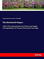 The Wentworth Papers: 1705-1739: selected from the Private and Family Correspondence of Thomas Wentworth Lord Raby