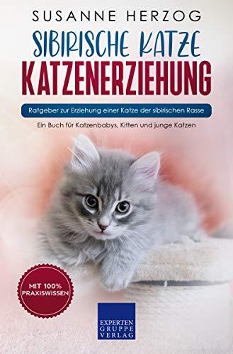 Sibirische Katze Katzenerziehung - Ratgeber zur Erziehung einer Katze der sibirischen Rasse: Ein Buch für Katzenbabys, Kitten und junge Katzen (Sibirische Katzen 1)
