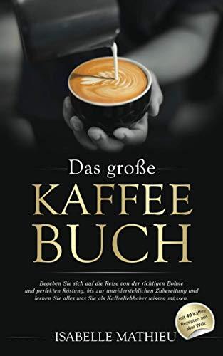 Das große Kaffee Buch: Begeben Sie sich auf die Reise von der richtigen Bohne & perfekten Röstung, bis zur unwiderstehlichen Zubereitung und lernen Sie alles was Sie als Kaffeeliebhaber wissen müssen