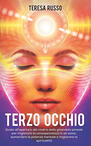 Terzo Occhio: Guida all'apertura del chakra della ghiandola pineale per migliorare la consapevolezza in sé stessi, aumentare la potenza mentale e migliorare la spiritualità