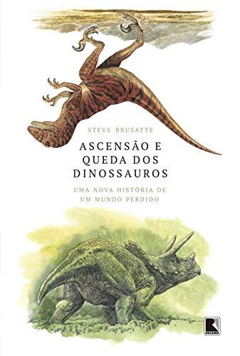 Ascensão e queda dos dinossauros: Uma nova história de um mundo perdido
