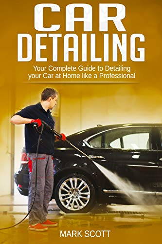 Car Detailing: Your Complete Guide to Detailing your Car at Home like a Professional (Automotive Detailing, Auto Detailing, Beginner's guide to Detailing) (English Edition)