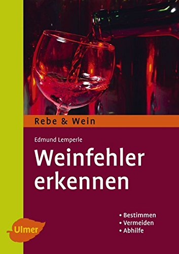 Weinfehler erkennen: Bestimmen - Vermeiden - Abhilfe (Rebe & Wein)