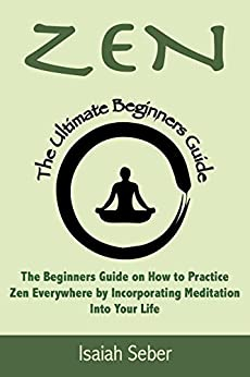 Book's Cover of Zen: The Beginners Guide on How to Practice Zen Everywhere by Incorporating Meditation Into Your Life (Buddhism - Improve Your Daily Life with Happiness ... Peace Using Meditation) (English Edition) Versión Kindle