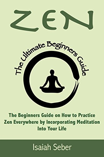 Zen: The Beginners Guide on How to Practice Zen Everywhere by Incorporating Meditation Into Your Life (Buddhism - Improve Your Daily Life with Happiness ... Peace Using Meditation) (English Edition)