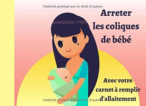 Arrêter les coliques de bébé avec votre carnet à remplir d'Allaitement: Un journal pour suivre votre allaitement   98 pages   Facile...