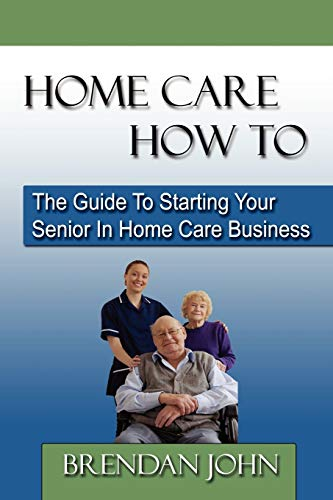 Compare Textbook Prices for HOME CARE HOW TO - The Guide To Starting Your Senior In Home Care Business Illustrated Edition ISBN 9780983183204 by John, Brendan