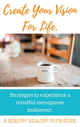 Create Your Vision For Life. A Healthy Wealthy Mums Guide.: Strategies to Experience A Mindful Menopause Makeover. (English Edition)