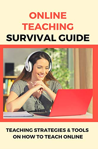 Online Teaching Survival Guide: Teaching Strategies & Tools On How To Teach Online: Teaching Strategies In Digital Classroom (English Edition)