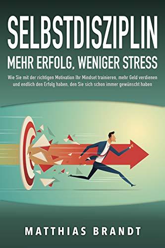 SELBSTDISZIPLIN - Mehr Erfolg, weniger Stress: Wie Sie mit der richtigen Motivation Ihr Mindset trainieren, mehr Geld verdienen und endlich den Erfolg haben, den Sie sich...