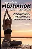 APPRENDRE LA MÉDITATION POUR LES DÉBUTANTS; Le guide complet de la méditation pour réduire le stress et l'anxiété en augmentant la sérénité et l'énergie pour mieux vivre