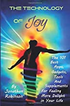 The Technology of Joy: The 101 Best Apps, Gadgets, Tools and Supplements for Feeling More Delight in Your Life