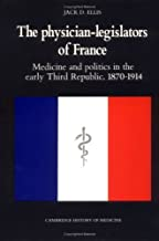 The Physician-Legislators of France: Medicine and Politics in the Early Third Republic, 1870-1914 (Cambridge Studies in the History of Medicine) by Jack D. Ellis (1990-09-28)