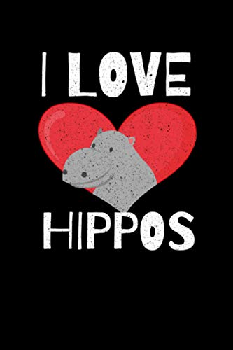 I Love Hippos: Hippopotamus or Hippo 6x9 Notebook, Journal or Diary Gift for Writing Down Daily Habits