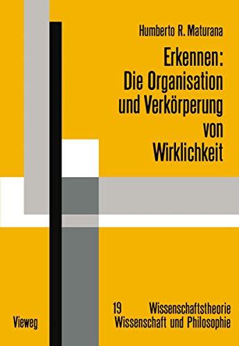 Erkennen: Die Organisation und Verkörperung von Wirklichkeit: Ausgewählte Arbeiten zur biologischen Epistemologie (Wissenschaftstheorie, Wissenschaft und Philosophie, Band 19)