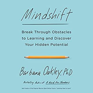 Mindshift     Break Through Obstacles to Learning and Discover Your Hidden Potential              By:                                                                                                                                 Barbara Oakley PhD                               Narrated by:                                                                                                                                 Barbara Oakley PhD                      Length: 9 hrs and 50 mins     219 ratings     Overall 4.3