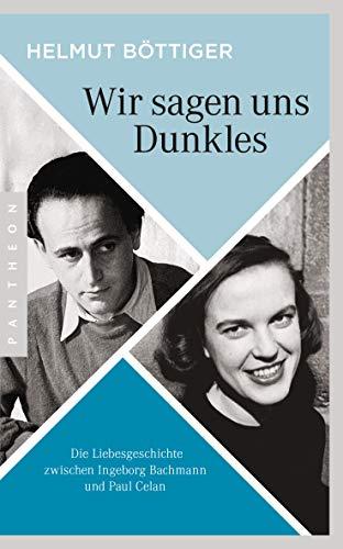 Wir sagen uns Dunkles: Die Liebesgeschichte zwischen Ingeborg Bachmann und Paul Celan