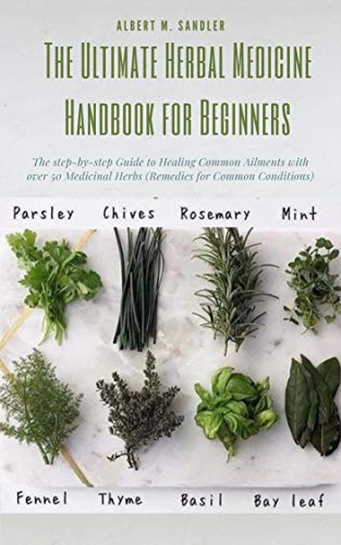 The Ultimate Herbal Medicine Handbook for Beginners: The step-by-step Guide to Healing Common Ailments with over 50 Medicinal Herbs (Remedies for Common Conditions). by [Albert M.  Sandler]