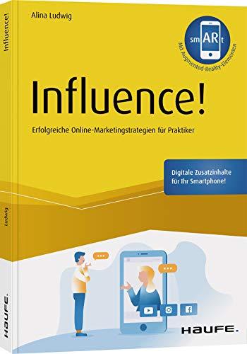 Influence! - inkl. Augmented-Reality-App: Erfolgreiche Online-Marketingstrategien für Praktiker (Haufe Fachbuch)