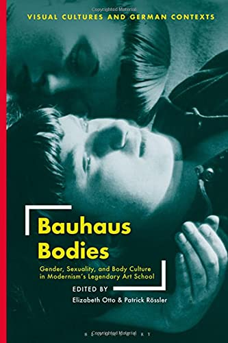 Bauhaus Bodies: Gender, Sexuality, and Body Culture in Modernism's Legendary Art School (Visual Cultures and German Contexts)