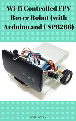 Wi-fi Controlled FPV Rover Robot (with Arduino and ESP8266) (English Edition)