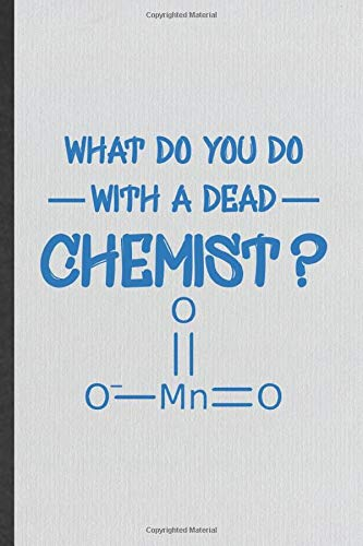 What Do You Do With A Dead Chemist Funny Blank Lined Notebook Journal For Chemistry Chemist Chemistry Teacher Student Inspirational Saying Unique
