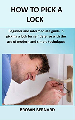 How to Pick a Lock: Beginner and intermediate guide in picking a lock for self defense by applying modern and simple techniques by [Brown Bernard]