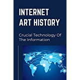 Internet Art History: Crucial Technology Of The Information: A Short History Of The Internet (English Edition)