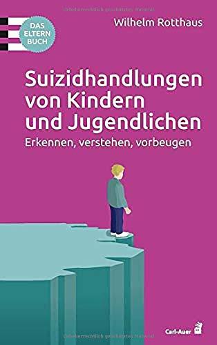 Suizidhandlungen von Kindern und Jugendlichen: Erkennen, verstehen, vorbeugen. Das Elternbuch