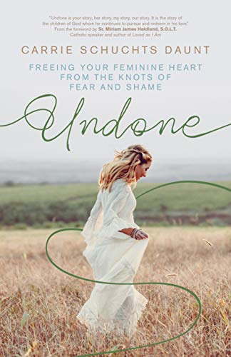 Undone: Freeing Your Feminine Heart from the Knots of Fear and Shame