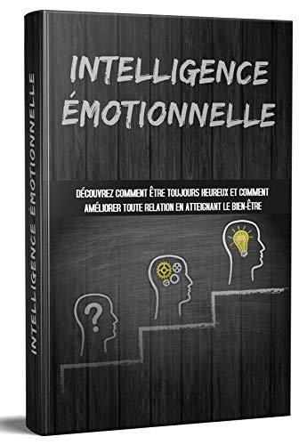 INTELLIGENCE ÉMOTIONNELLE : Découvrez comment être toujours heureux et comment améliorer toute relation en atteignant le bien-être (French Edition)