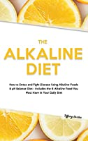 The Alkaline Diet: How to Detox and Fight Disease Using Alkaline Foods & pH Balance Diet - Includes the 6 Alkaline Food You Must Have in Your Daily Diet